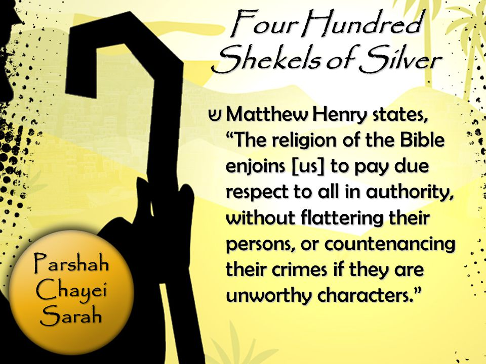 ParshahChayeiSarah Four Hundred Shekels of Silver שMשMשMשMatthew Henry states, The religion of the Bible enjoins [us] to pay due respect to all in authority, without flattering their persons, or countenancing their crimes if they are unworthy characters.