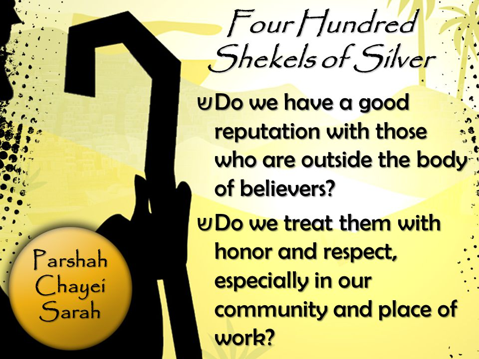 ParshahChayeiSarah Four Hundred Shekels of Silver ש Do we have a good reputation with those who are outside the body of believers.
