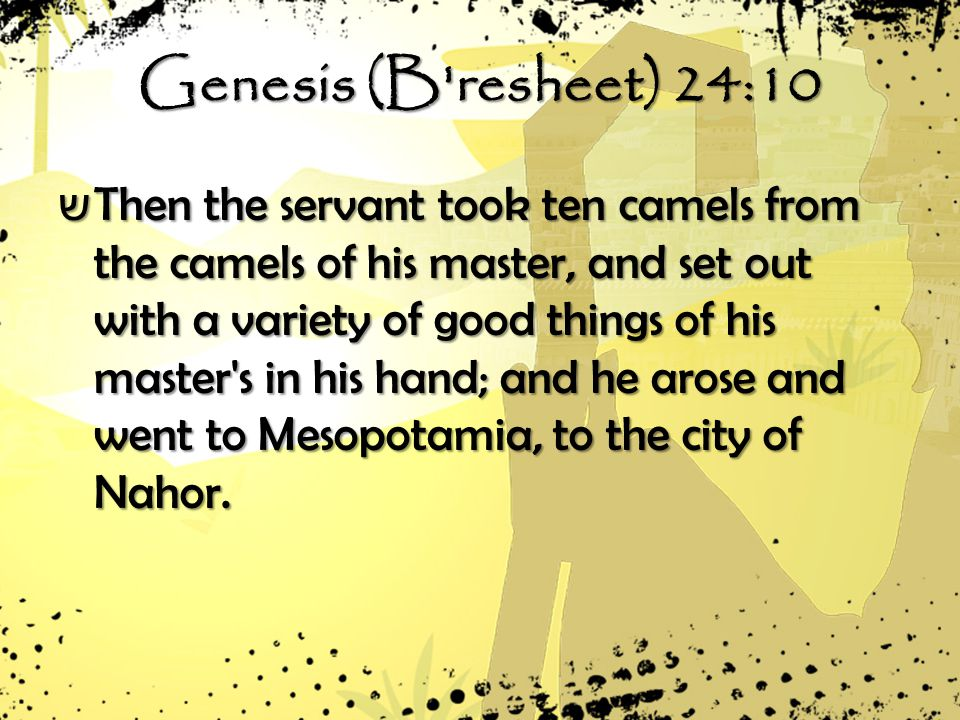 Genesis (B resheet) 24:10 ש Then the servant took ten camels from the camels of his master, and set out with a variety of good things of his master s in his hand; and he arose and went to Mesopotamia, to the city of Nahor.