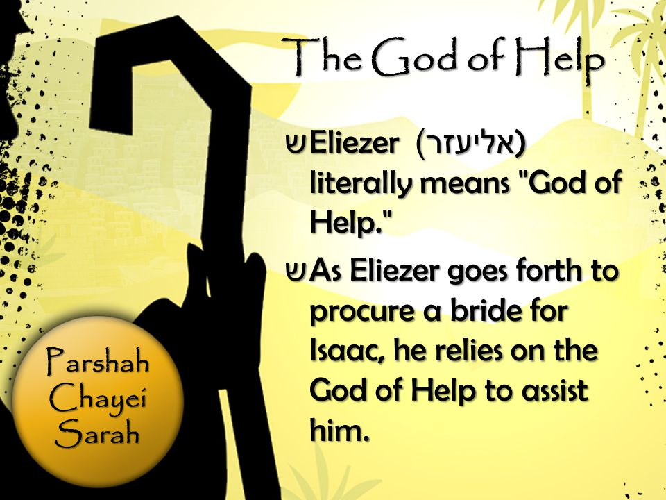 ParshahChayeiSarah The God of Help ש Eliezer אליעזר )) literally means God of Help. ש As Eliezer goes forth to procure a bride for Isaac, he relies on the God of Help to assist him.