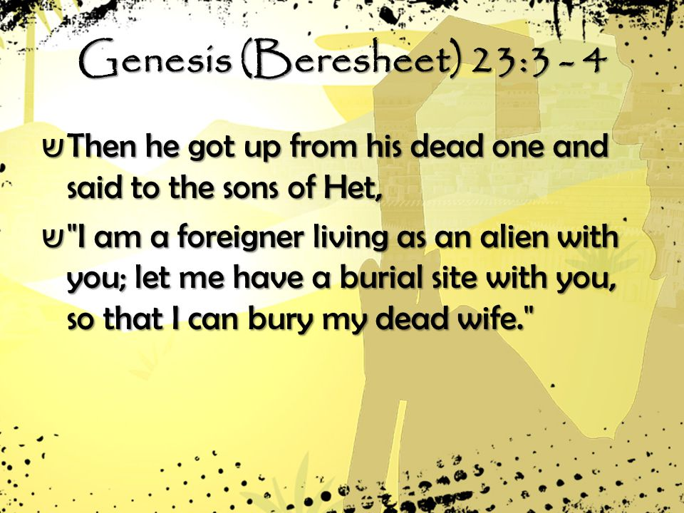 Genesis (Beresheet) 23:3 - 4 ש Then he got up from his dead one and said to the sons of Het, ש I am a foreigner living as an alien with you; let me have a burial site with you, so that I can bury my dead wife.