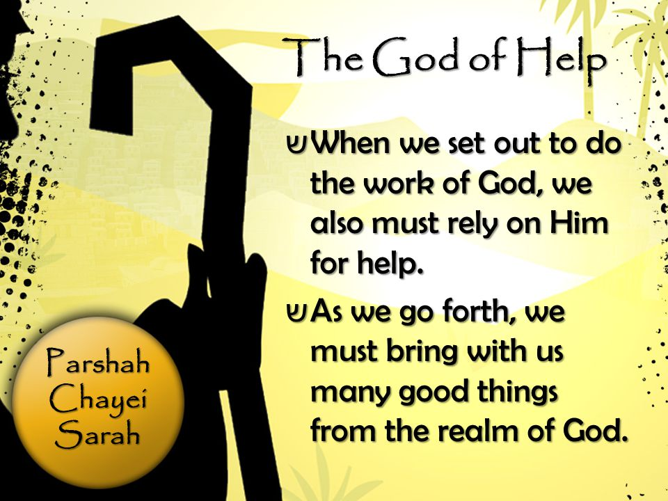 ParshahChayeiSarah The God of Help ש When we set out to do the work of God, we also must rely on Him for help.
