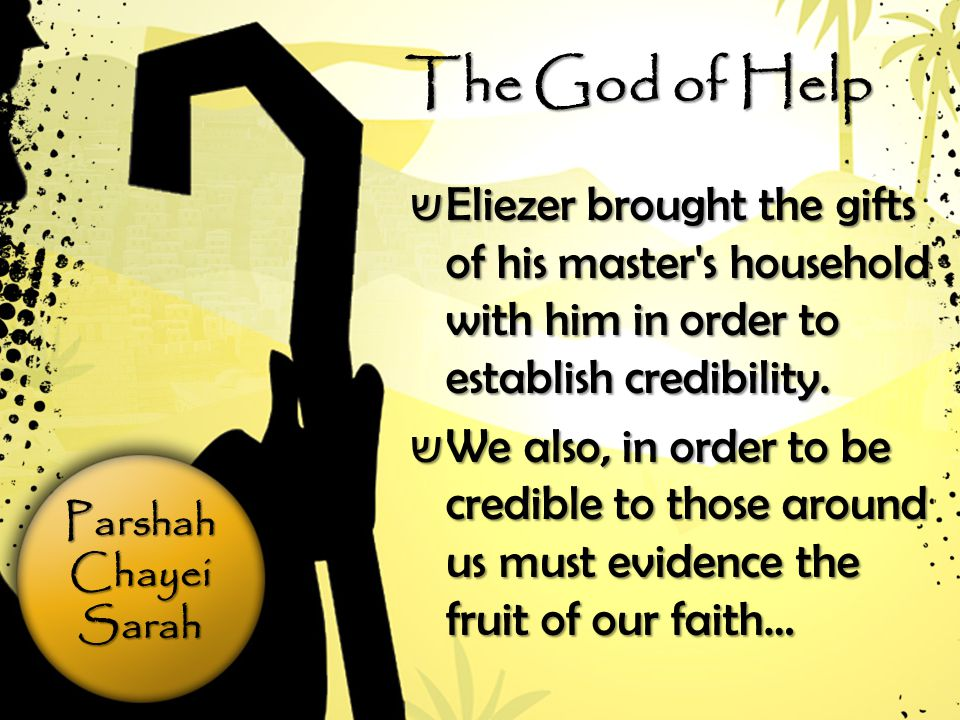 ParshahChayeiSarah The God of Help ש Eliezer brought the gifts of his master s household with him in order to establish credibility.