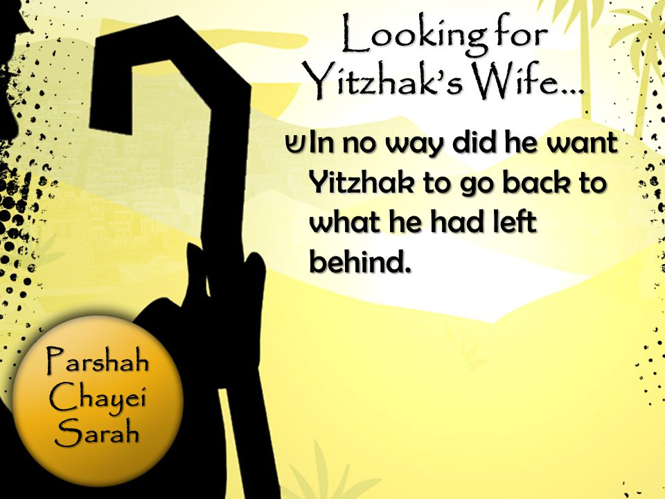 ParshahChayeiSarah Looking for Yitzhak's Wife… ש In no way did he want Yitzhak to go back to what he had left behind.