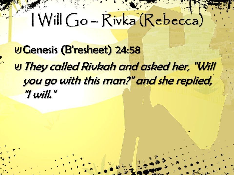 I Will Go – Rivka (Rebecca) ש Genesis (B resheet) 24:58 ש They called Rivkah and asked her, Will you go with this man and she replied, I will.