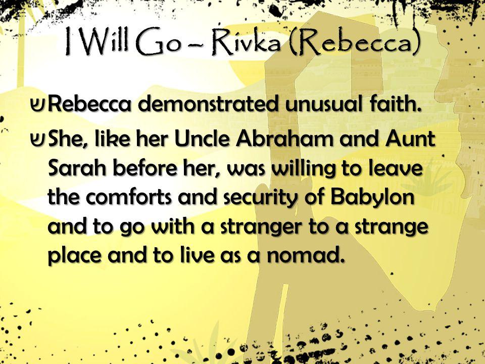 I Will Go – Rivka (Rebecca) ש Rebecca demonstrated unusual faith.