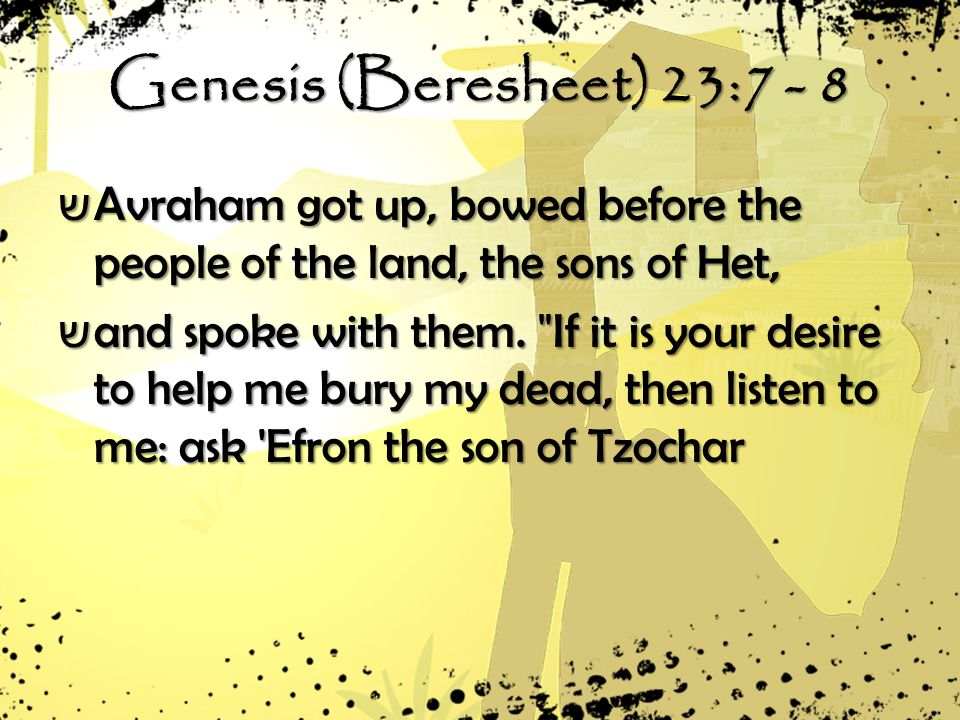 Genesis (Beresheet) 23:7 - 8 ש Avraham got up, bowed before the people of the land, the sons of Het, ש and spoke with them.