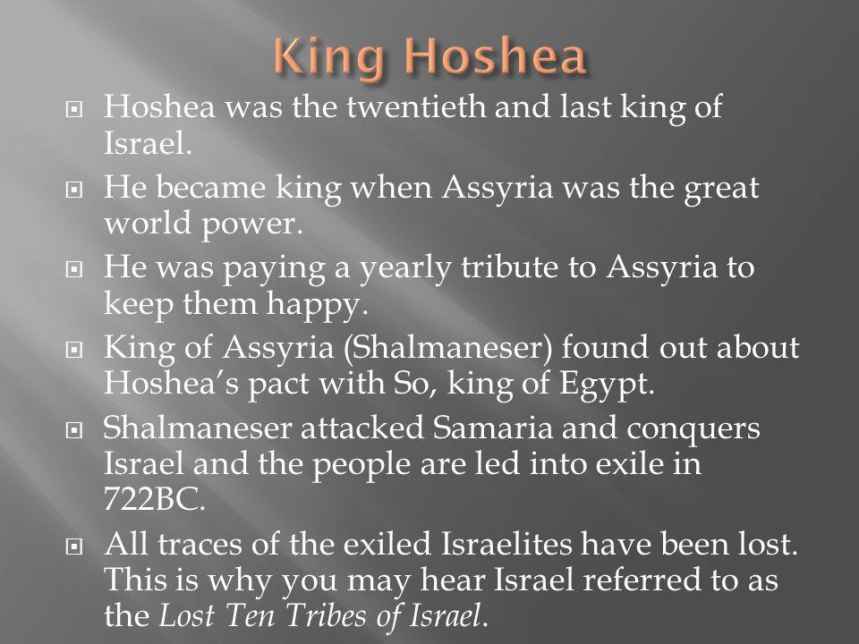  Hoshea was the twentieth and last king of Israel.  He became king when Assyria was the great world power.  He was paying a yearly tribute to Assyr