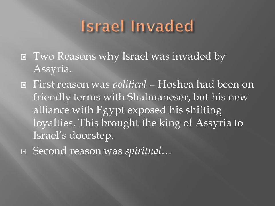  Two Reasons why Israel was invaded by Assyria.  First reason was political – Hoshea had been on friendly terms with Shalmaneser, but his new allian