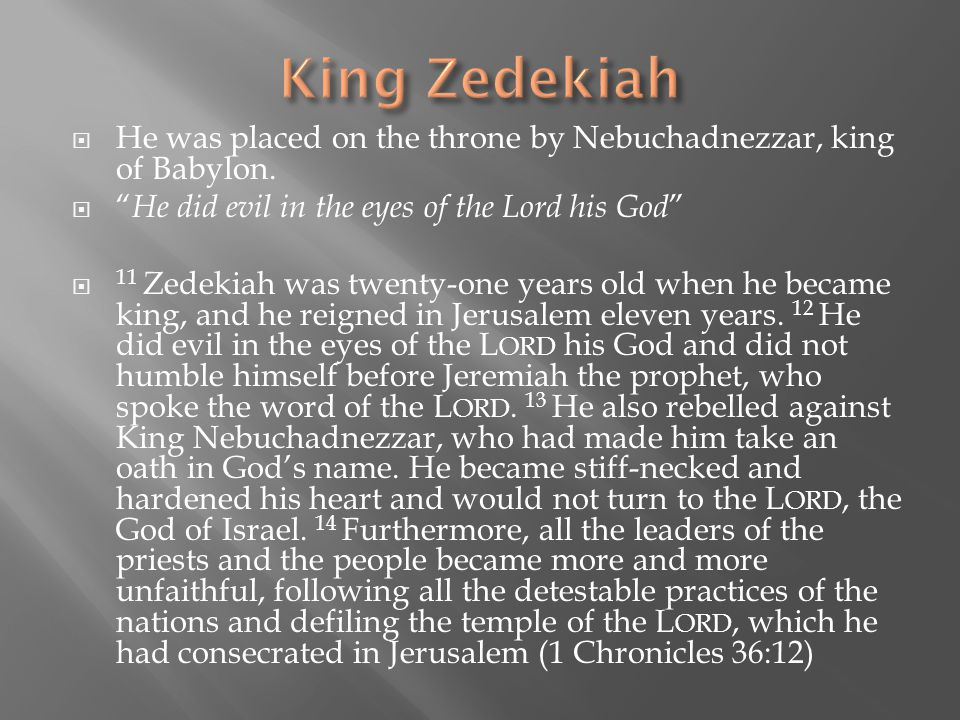 " He was placed on the throne by Nebuchadnezzar, king of Babylon.  "" He did evil in the eyes of the Lord his God ""  11 Zedekiah was twenty-one years"