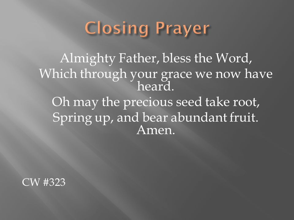 Almighty Father, bless the Word, Which through your grace we now have heard. Oh may the precious seed take root, Spring up, and bear abundant fruit. A