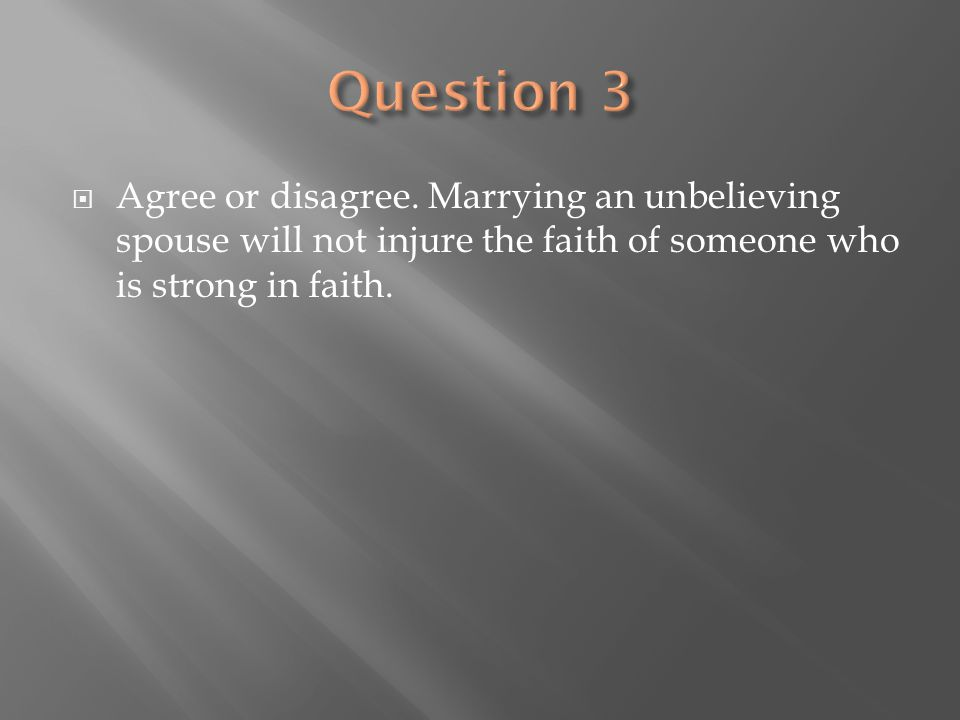  Agree or disagree. Marrying an unbelieving spouse will not injure the faith of someone who is strong in faith.