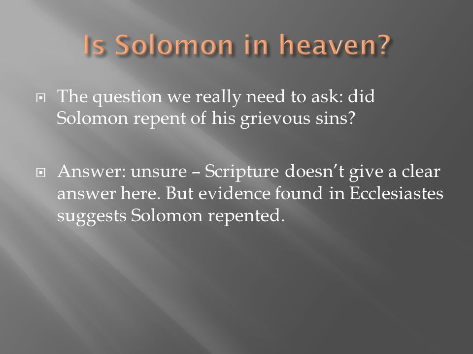  The question we really need to ask: did Solomon repent of his grievous sins?  Answer: unsure – Scripture doesn't give a clear answer here. But evid