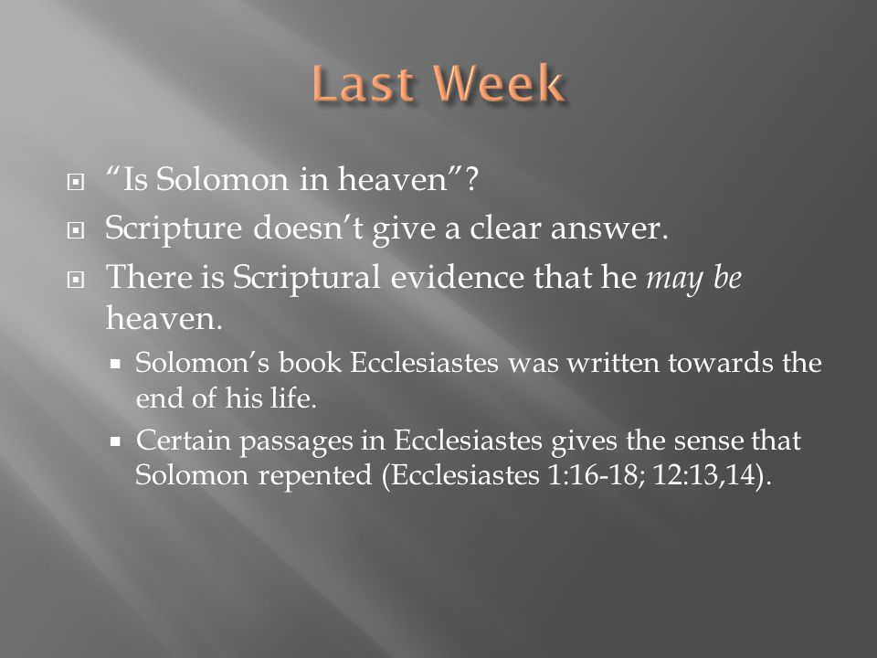" ""Is Solomon in heaven""?  Scripture doesn't give a clear answer.  There is Scriptural evidence that he may be heaven.  Solomon's book Ecclesiastes"