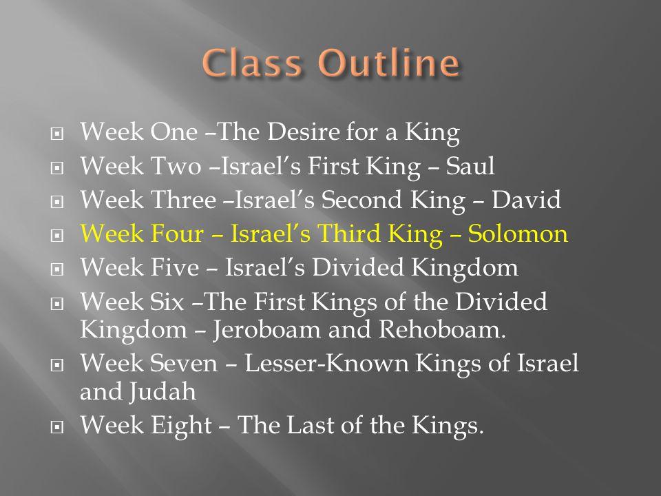  Week One –The Desire for a King  Week Two –Israel's First King – Saul  Week Three –Israel's Second King – David  Week Four – Israel's Third King – Solomon  Week Five – Israel's Divided Kingdom  Week Six –The First Kings of the Divided Kingdom – Jeroboam and Rehoboam.