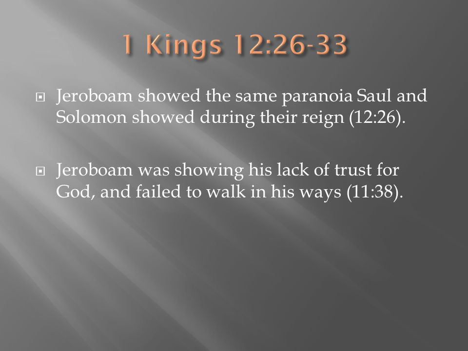  Jeroboam showed the same paranoia Saul and Solomon showed during their reign (12:26).  Jeroboam was showing his lack of trust for God, and failed t