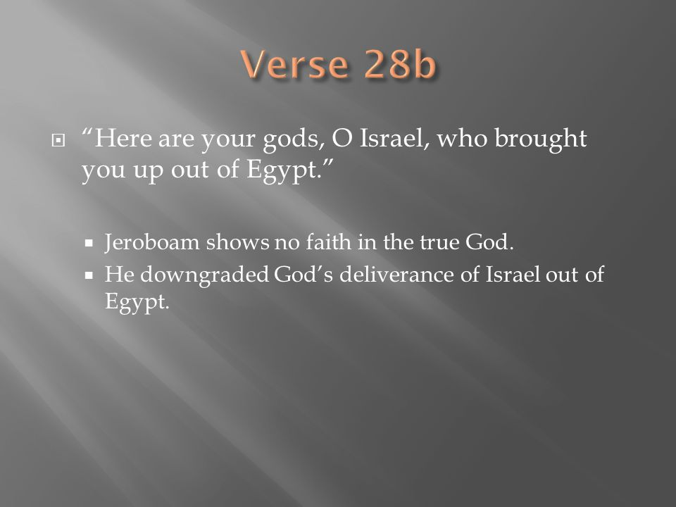" ""Here are your gods, O Israel, who brought you up out of Egypt.""  Jeroboam shows no faith in the true God.  He downgraded God's deliverance of Isr"