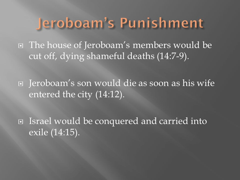  The house of Jeroboam's members would be cut off, dying shameful deaths (14:7-9).  Jeroboam's son would die as soon as his wife entered the city (1