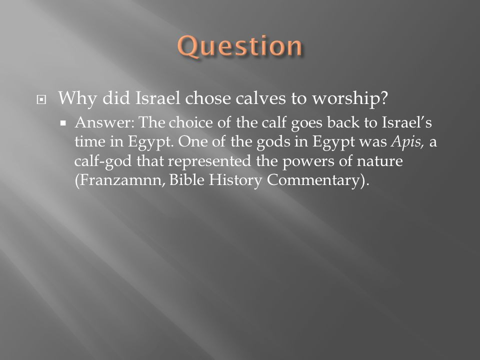  Why did Israel chose calves to worship?  Answer: The choice of the calf goes back to Israel's time in Egypt. One of the gods in Egypt was Apis, a c