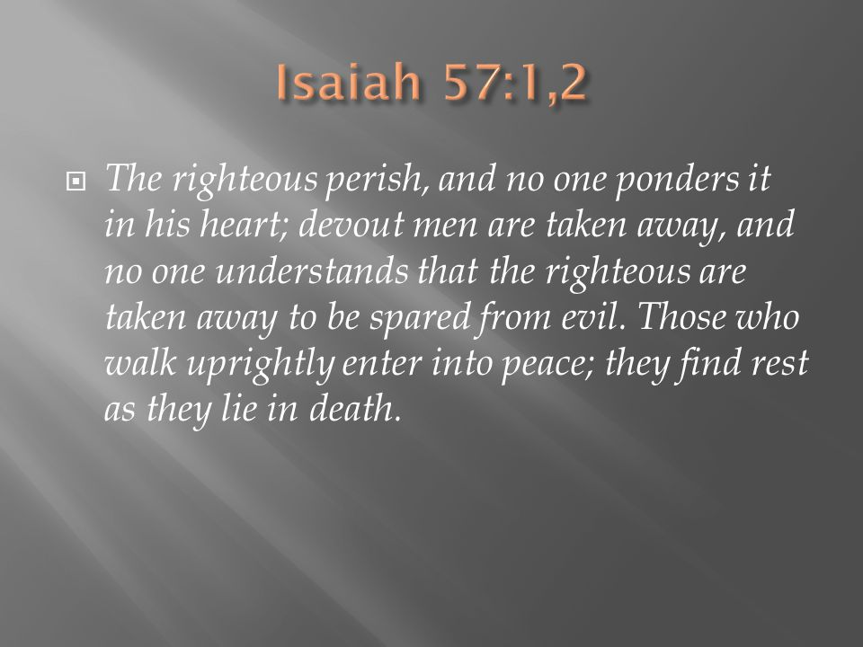  The righteous perish, and no one ponders it in his heart; devout men are taken away, and no one understands that the righteous are taken away to be