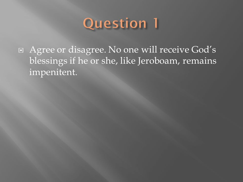  Agree or disagree. No one will receive God's blessings if he or she, like Jeroboam, remains impenitent.