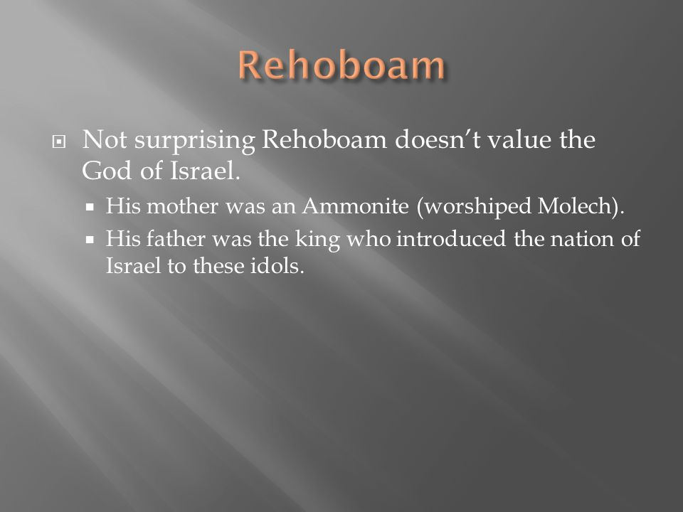  Not surprising Rehoboam doesn't value the God of Israel.  His mother was an Ammonite (worshiped Molech).  His father was the king who introduced t