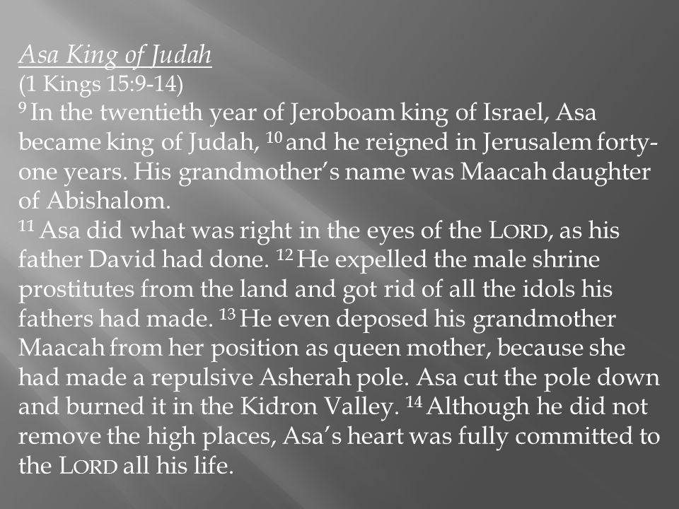 Asa King of Judah (1 Kings 15:9-14) 9 In the twentieth year of Jeroboam king of Israel, Asa became king of Judah, 10 and he reigned in Jerusalem forty