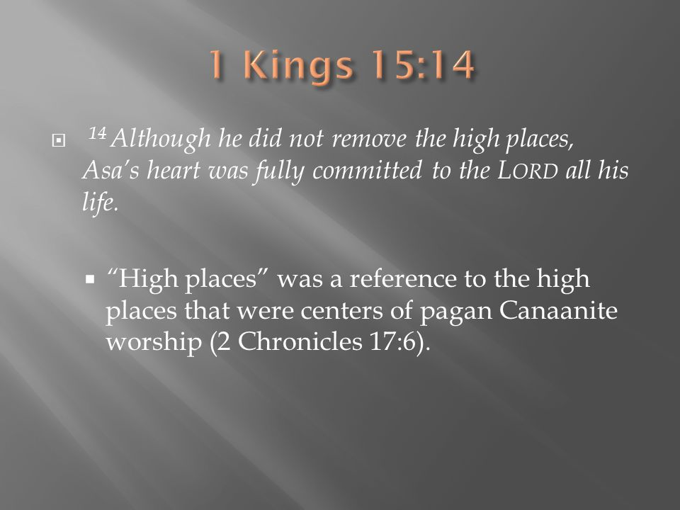 " 14 Although he did not remove the high places, Asa's heart was fully committed to the L ORD all his life.  "" High places"" was a reference to the hi"