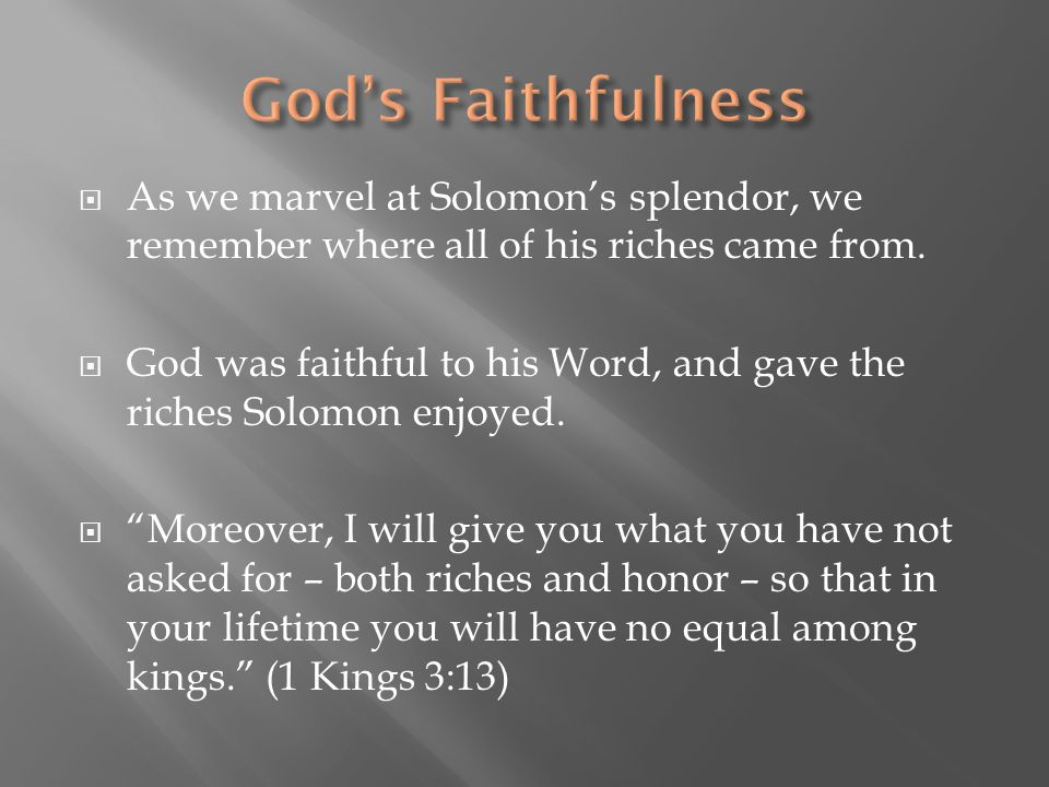  As we marvel at Solomon's splendor, we remember where all of his riches came from.  God was faithful to his Word, and gave the riches Solomon enjoy
