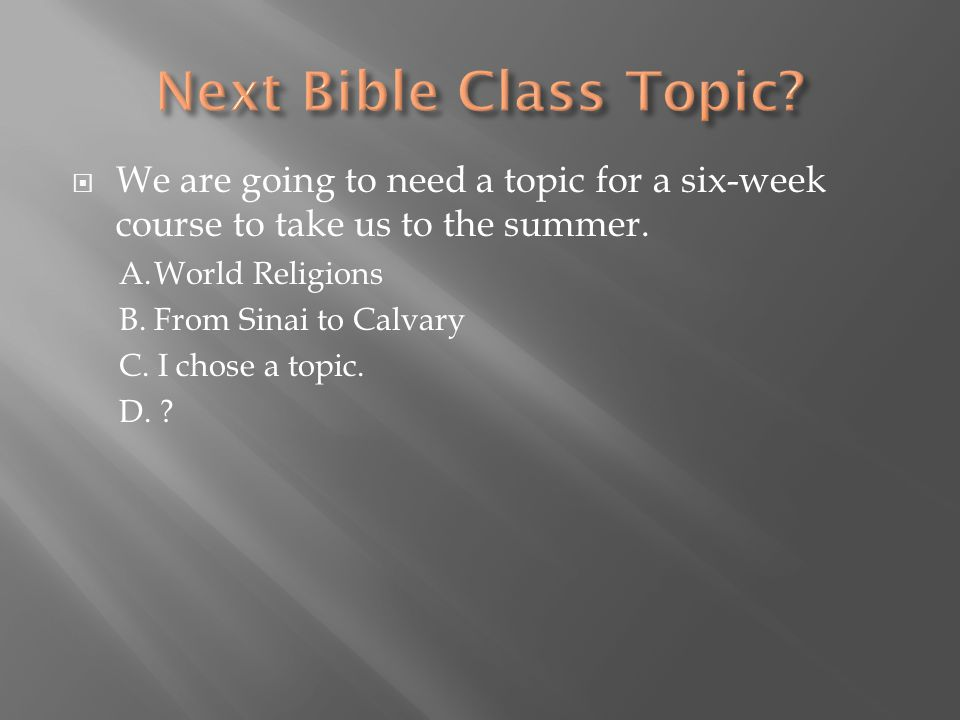  We are going to need a topic for a six-week course to take us to the summer. A.World Religions B. From Sinai to Calvary C. I chose a topic. D. ?