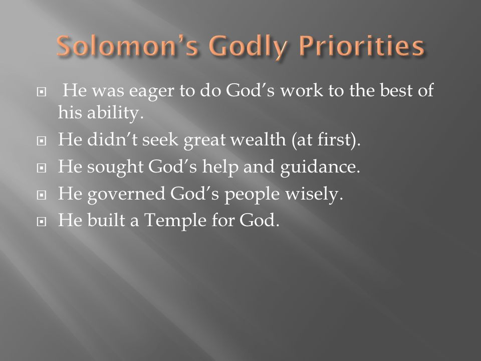  He was eager to do God's work to the best of his ability.  He didn't seek great wealth (at first).  He sought God's help and guidance.  He govern