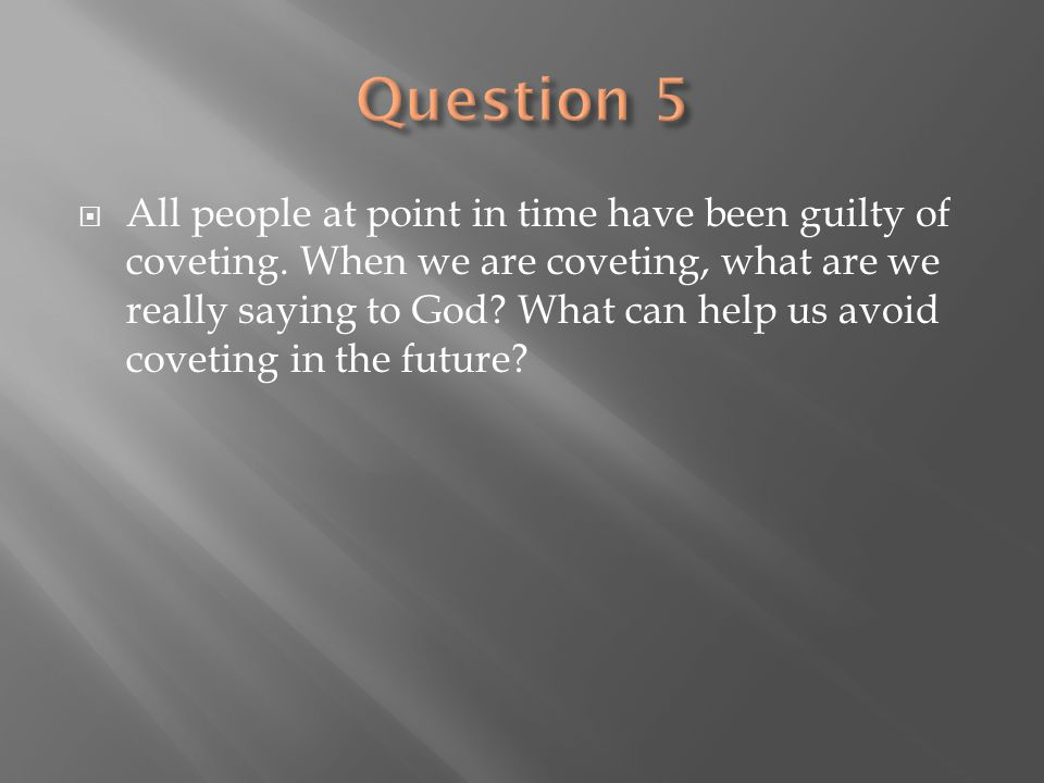  All people at point in time have been guilty of coveting. When we are coveting, what are we really saying to God? What can help us avoid coveting in