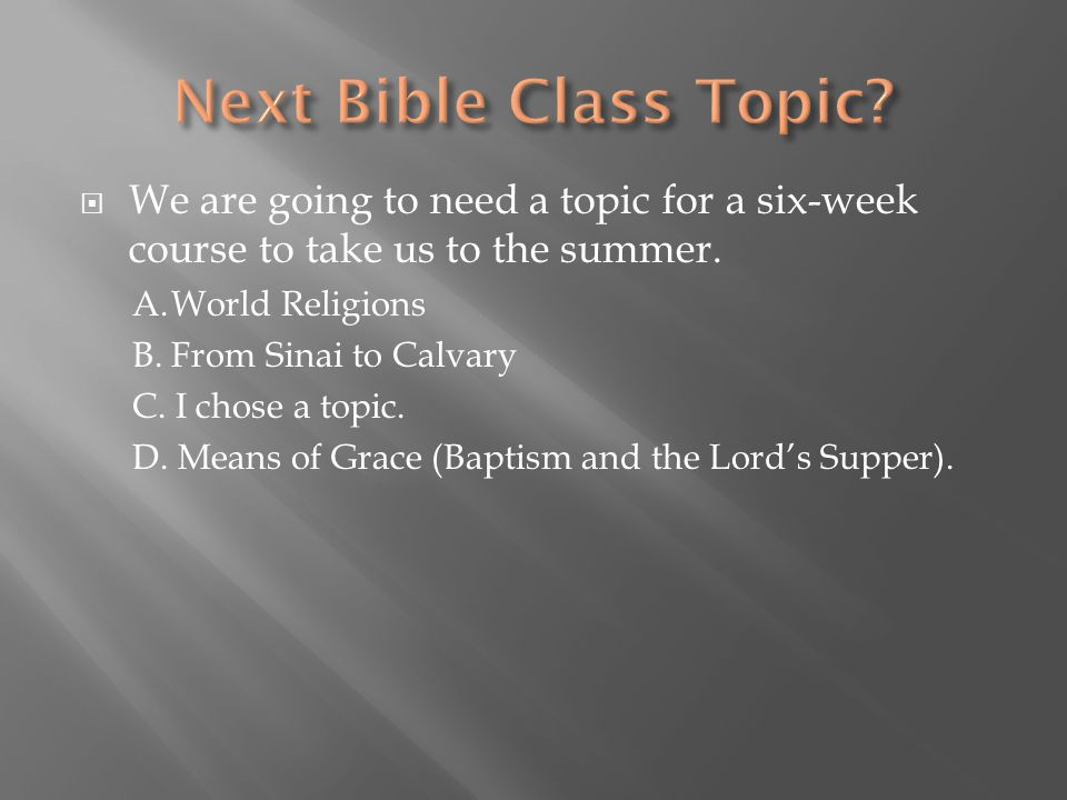  We are going to need a topic for a six-week course to take us to the summer. A.World Religions B. From Sinai to Calvary C. I chose a topic. D. Means