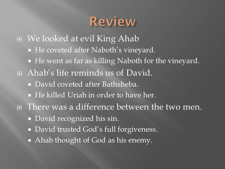  We looked at evil King Ahab  He coveted after Naboth's vineyard.  He went as far as killing Naboth for the vineyard.  Ahab's life reminds us of D