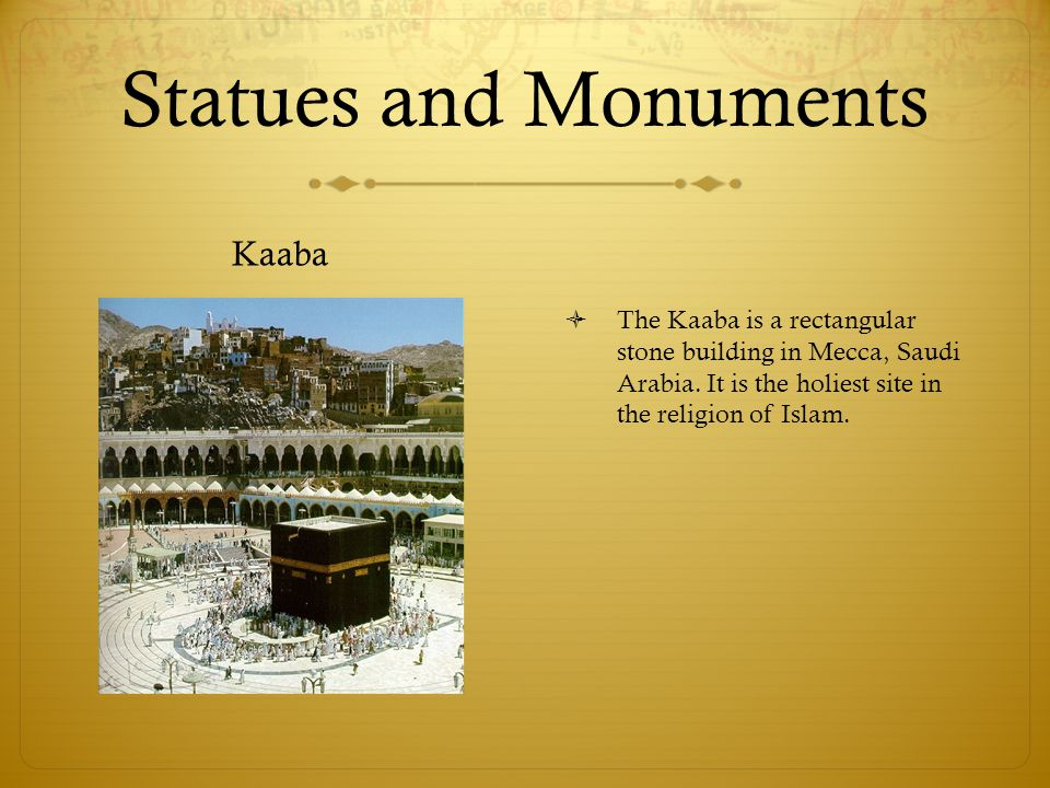 Statues and Monuments Kaaba  The Kaaba is a rectangular stone building in Mecca, Saudi Arabia.