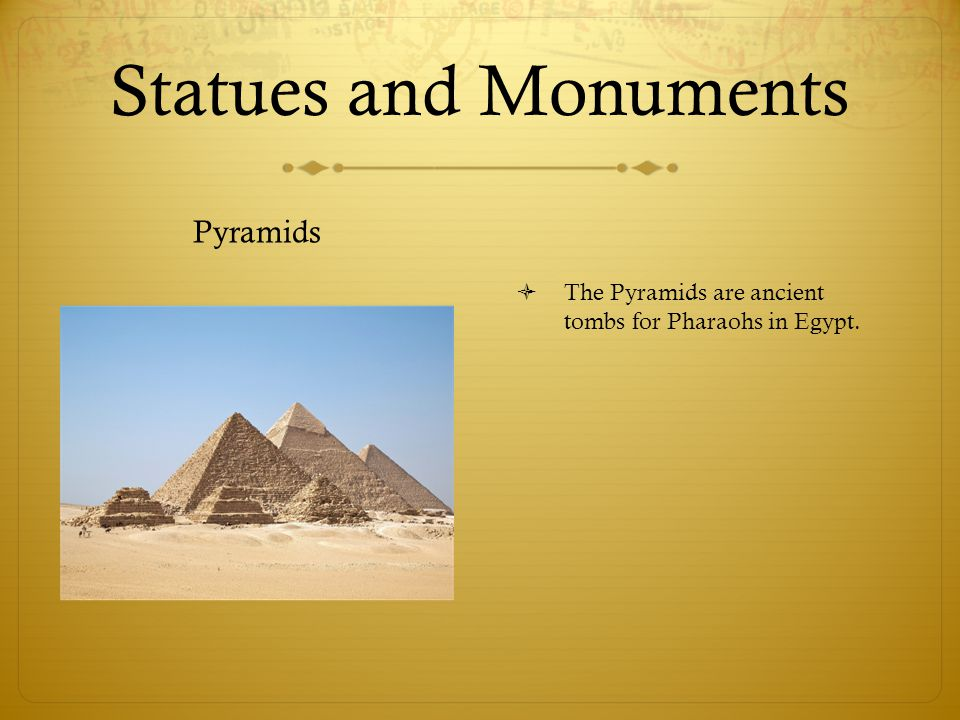 Statues and Monuments Pyramids  The Pyramids are ancient tombs for Pharaohs in Egypt.