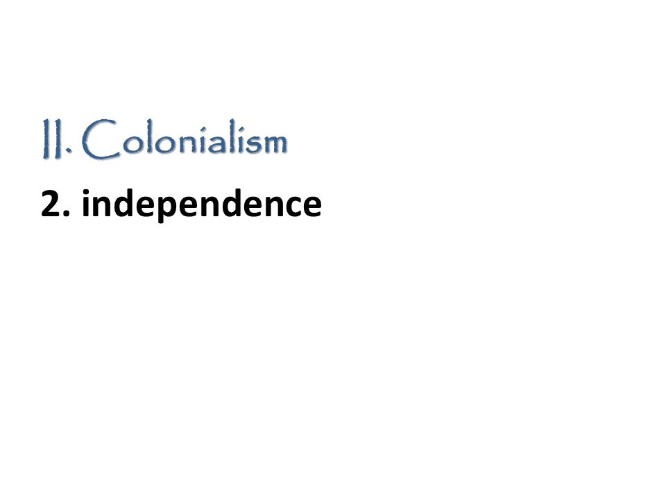 II. Colonialism 2. independence