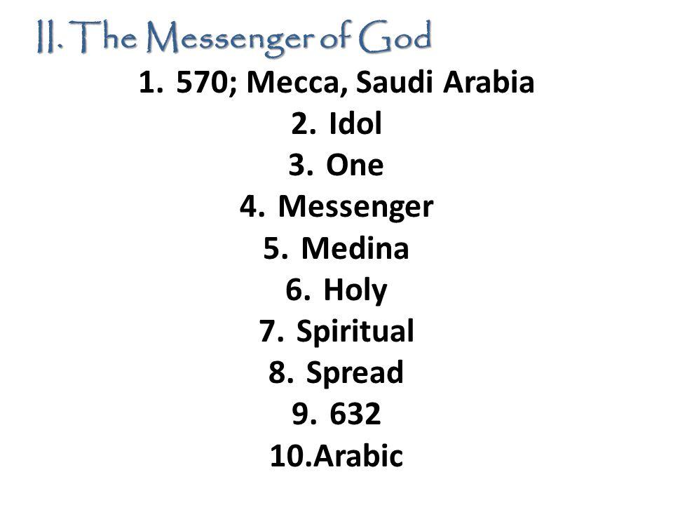 II. The Messenger of God 1.570; Mecca, Saudi Arabia 2.Idol 3.One 4.Messenger 5.Medina 6.Holy 7.Spiritual 8.Spread 9.632 10.Arabic