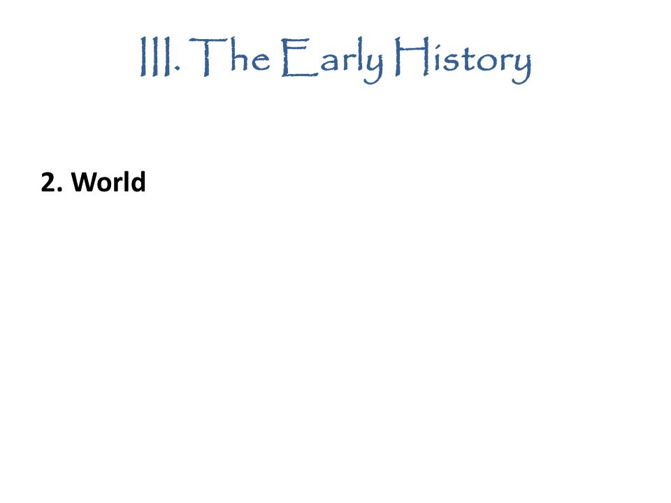 III. The Early History 2. World