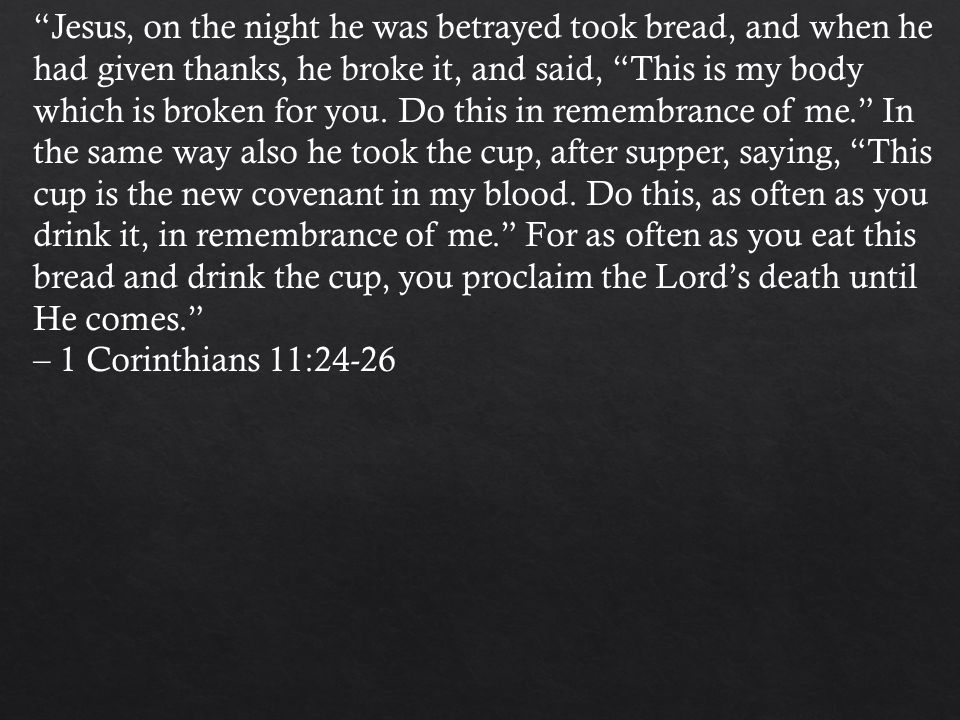 Jesus, on the night he was betrayed took bread, and when he had given thanks, he broke it, and said, This is my body which is broken for you.