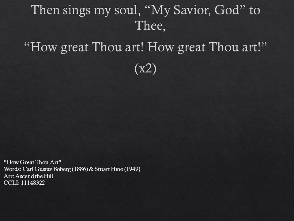 How Great Thou Art Words: Carl Gustav Boberg (1886) & Stuart Hine (1949) Arr: Ascend the Hill CCLI: 11148322