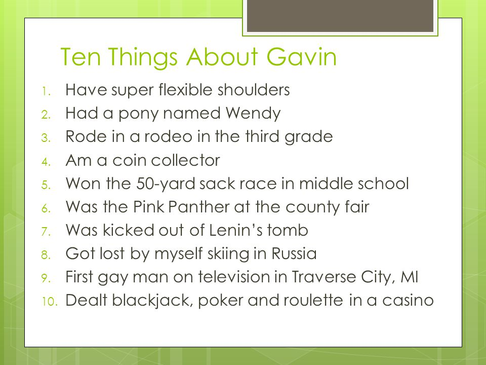 Ten Things About Gavin 1. Have super flexible shoulders 2. Had a pony named Wendy 3. Rode in a rodeo in the third grade 4. Am a coin collector 5. Won