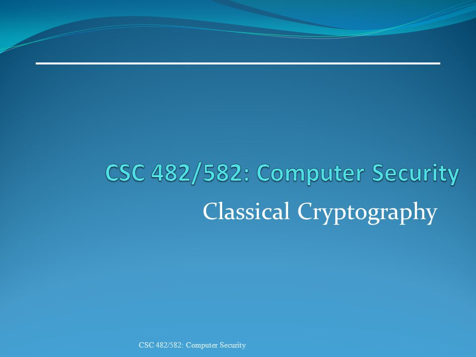 Classical Cryptography CSC 482/582: Computer Security