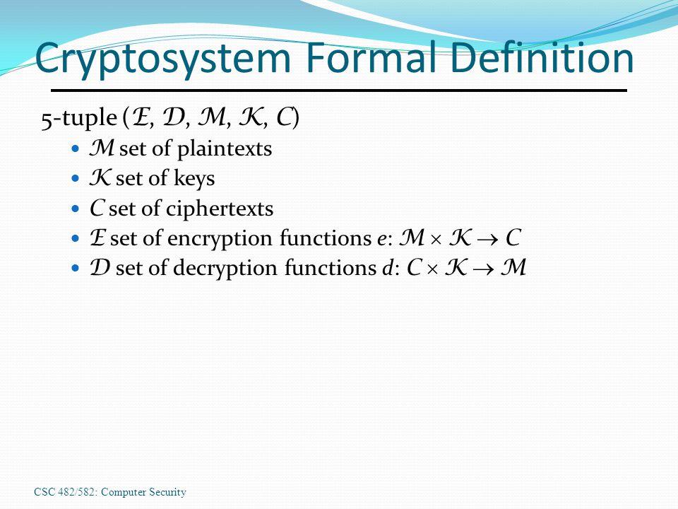 CSC 482/582: Computer Security Cryptosystem Formal Definition 5-tuple ( E, D, M, K, C ) M set of plaintexts K set of keys C set of ciphertexts E set of encryption functions e: M  K  C D set of decryption functions d: C  K  M
