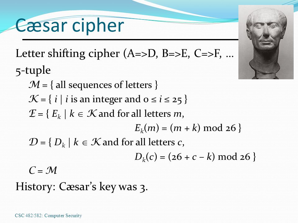 CSC 482/582: Computer Security Cæsar cipher Letter shifting cipher (A=>D, B=>E, C=>F, … 5-tuple M = { all sequences of letters } K = { i | i is an int