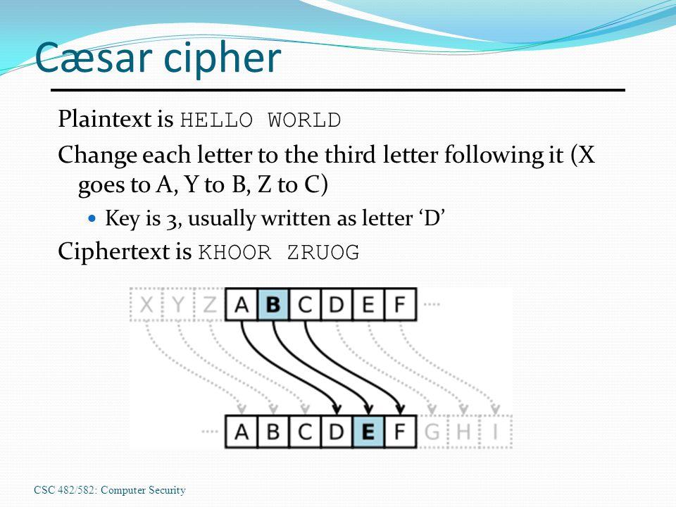 CSC 482/582: Computer Security Cæsar cipher Plaintext is HELLO WORLD Change each letter to the third letter following it (X goes to A, Y to B, Z to C) Key is 3, usually written as letter 'D' Ciphertext is KHOOR ZRUOG