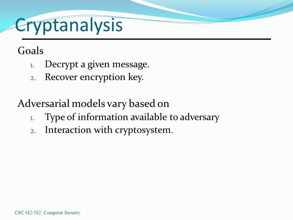 CSC 482/582: Computer Security Cryptanalysis Goals 1.