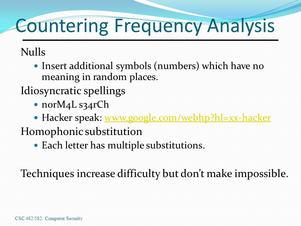 CSC 482/582: Computer Security Countering Frequency Analysis Nulls Insert additional symbols (numbers) which have no meaning in random places. Idiosyn