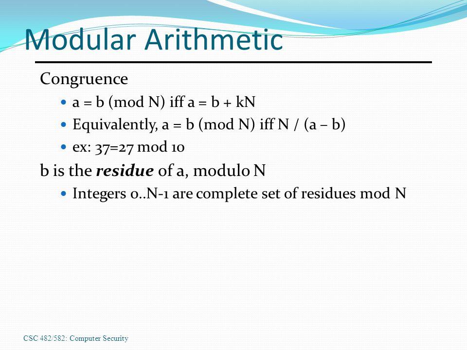 CSC 482/582: Computer Security Modular Arithmetic Congruence a = b (mod N) iff a = b + kN Equivalently, a = b (mod N) iff N / (a – b) ex: 37=27 mod 10