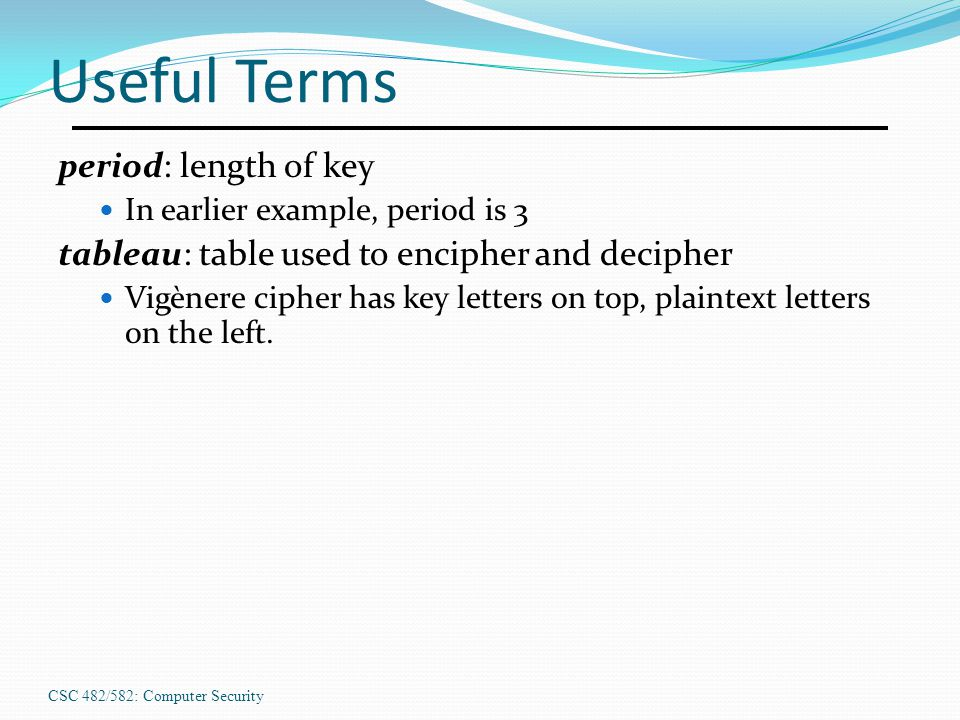 CSC 482/582: Computer Security Useful Terms period: length of key In earlier example, period is 3 tableau: table used to encipher and decipher Vigèner